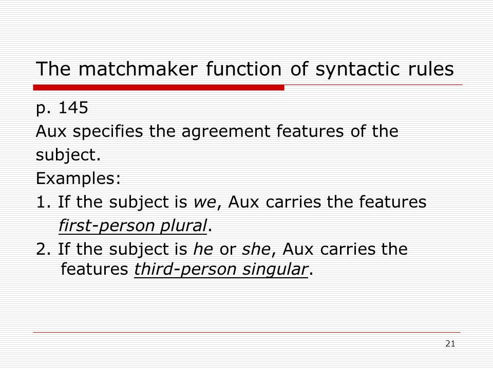 The matchmaker function of syntactic rules p. 145 Aux specifies the agreement features of the subject. Examples: 1. If the subject is we, Aux carries