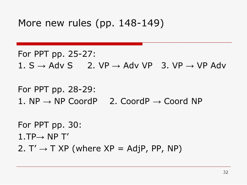 More new rules (pp. 148-149) For PPT pp. 25-27: 1. S Adv S 2. VP Adv VP 3. VP VP Adv For PPT pp. 28-29: 1. NP NP CoordP 2. CoordP Coord NP For PPT pp.