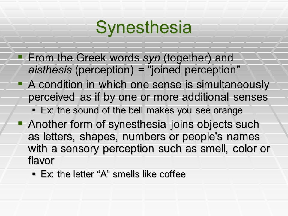 Synesthesia From the Greek words syn (together) and aisthesis (perception) = joined perception From the Greek words syn (together) and aisthesis (perception) = joined perception A condition in which one sense is simultaneously perceived as if by one or more additional senses A condition in which one sense is simultaneously perceived as if by one or more additional senses Ex: the sound of the bell makes you see orange Ex: the sound of the bell makes you see orange Another form of synesthesia joins objects such as letters, shapes, numbers or people s names with a sensory perception such as smell, color or flavor Another form of synesthesia joins objects such as letters, shapes, numbers or people s names with a sensory perception such as smell, color or flavor Ex: the letter A smells like coffee Ex: the letter A smells like coffee