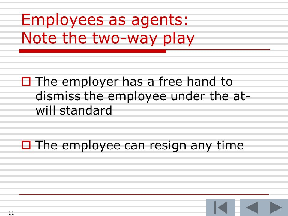 Employees as agents: Note the two-way play The employer has a free hand to dismiss the employee under the at- will standard The employee can resign any time 11