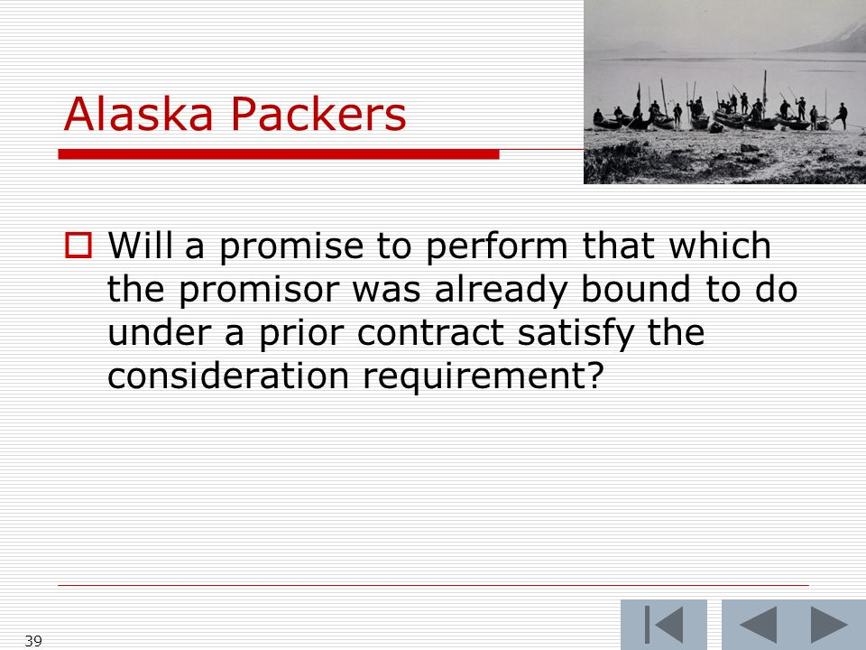 Alaska Packers 39 Will a promise to perform that which the promisor was already bound to do under a prior contract satisfy the consideration requirement