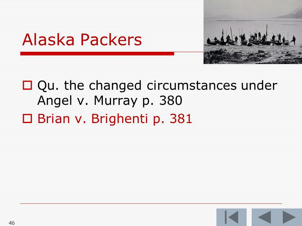 Alaska Packers 46 Qu. the changed circumstances under Angel v.