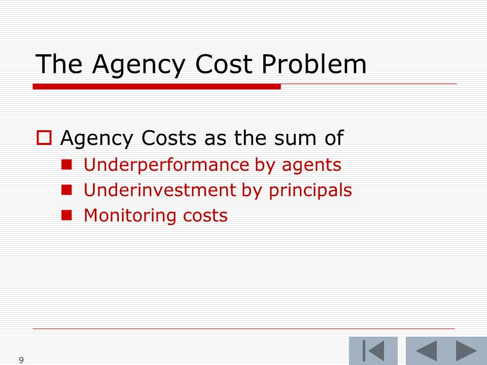 The Agency Cost Problem Agency Costs as the sum of Underperformance by agents Underinvestment by principals Monitoring costs 9