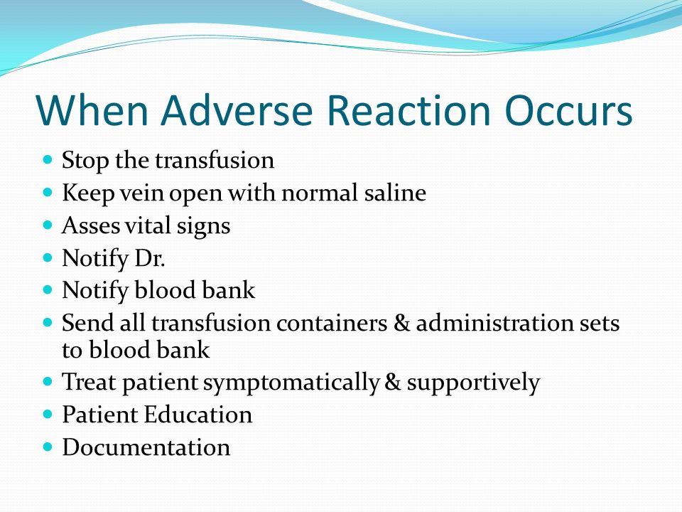 When Adverse Reaction Occurs Stop the transfusion Keep vein open with normal saline Asses vital signs Notify Dr. Notify blood bank Send all transfusio