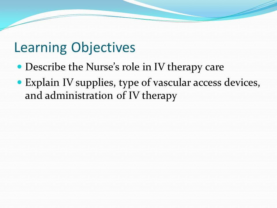 Learning Objectives Describe the Nurses role in IV therapy care Explain IV supplies, type of vascular access devices, and administration of IV therapy