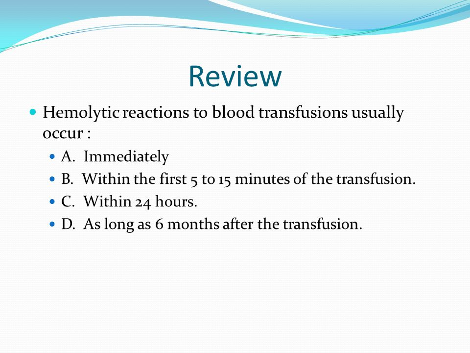 Review Hemolytic reactions to blood transfusions usually occur : A. Immediately B. Within the first 5 to 15 minutes of the transfusion. C. Within 24 h