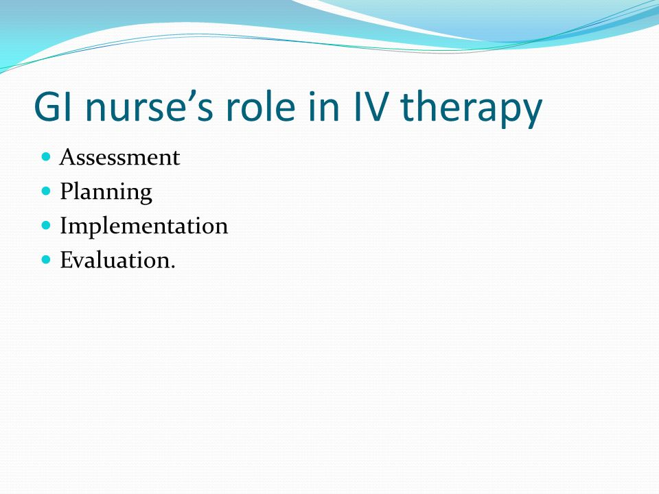 GI nurses role in IV therapy Assessment Planning Implementation Evaluation.