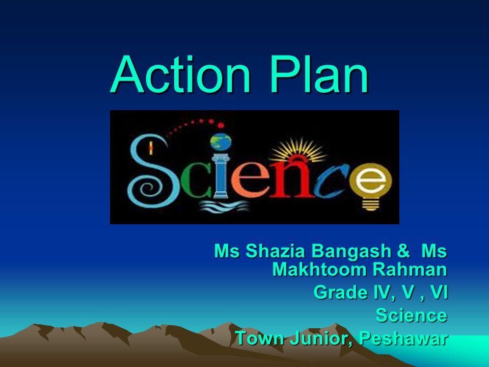 Action Plan Ms Shazia Bangash & Ms Makhtoom Rahman Grade IV, V, VI Science Town Junior, Peshawar Town Junior, Peshawar
