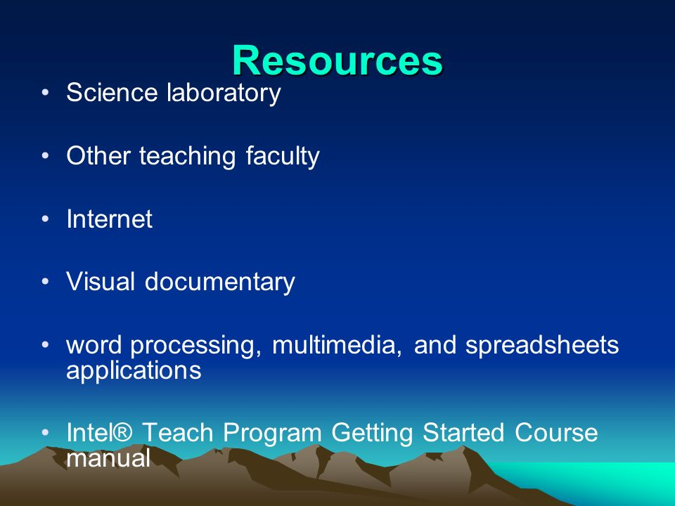 Resources Science laboratory Other teaching faculty Internet Visual documentary word processing, multimedia, and spreadsheets applications Intel® Teac