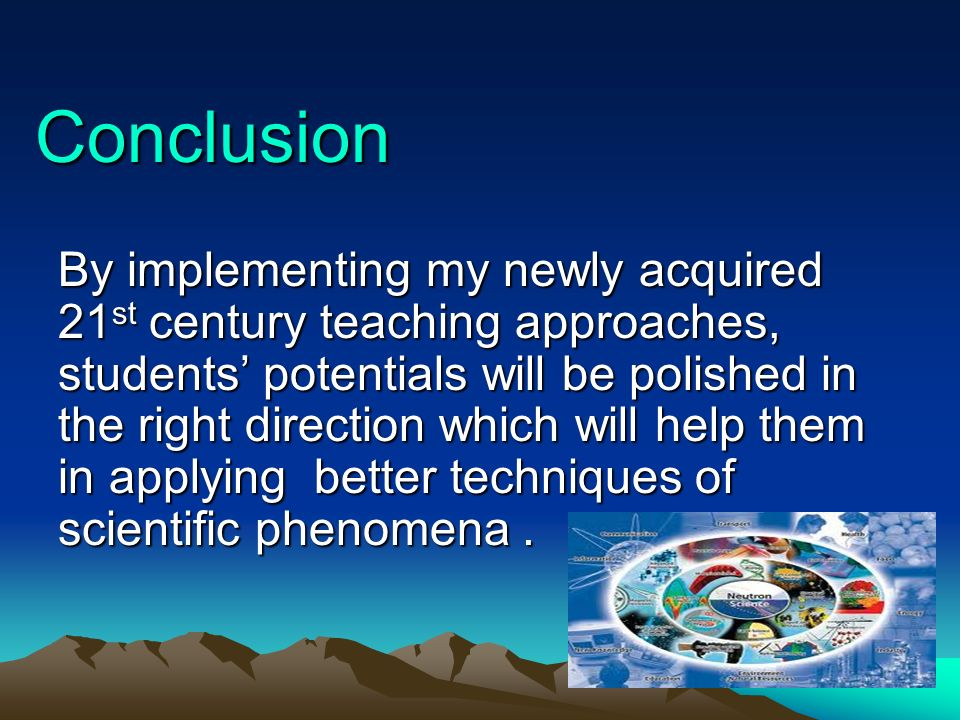Conclusion Conclusion By implementing my newly acquired 21 st century teaching approaches, students potentials will be polished in the right direction