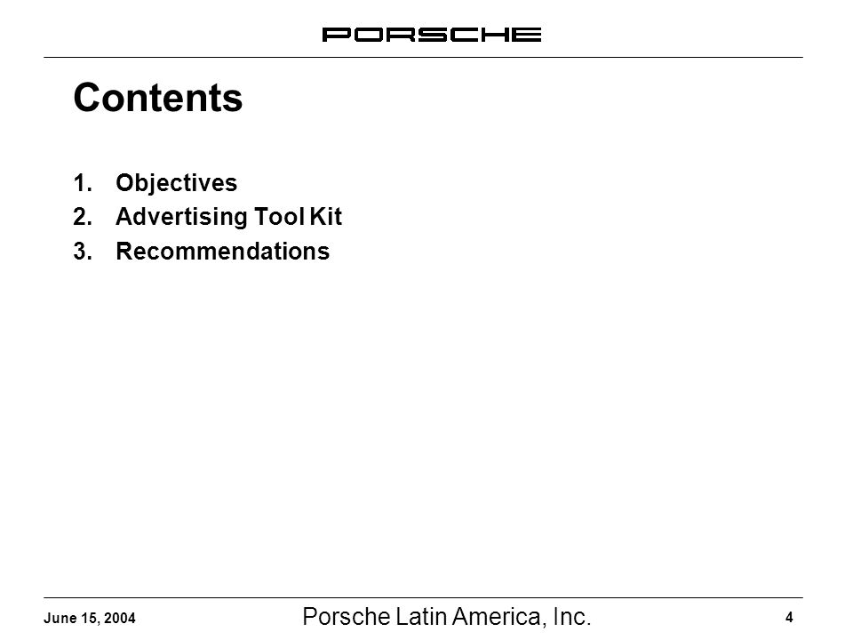 Porsche Latin America, Inc. 4 June 15, 2004 Contents 1.Objectives 2.Advertising Tool Kit 3.Recommendations