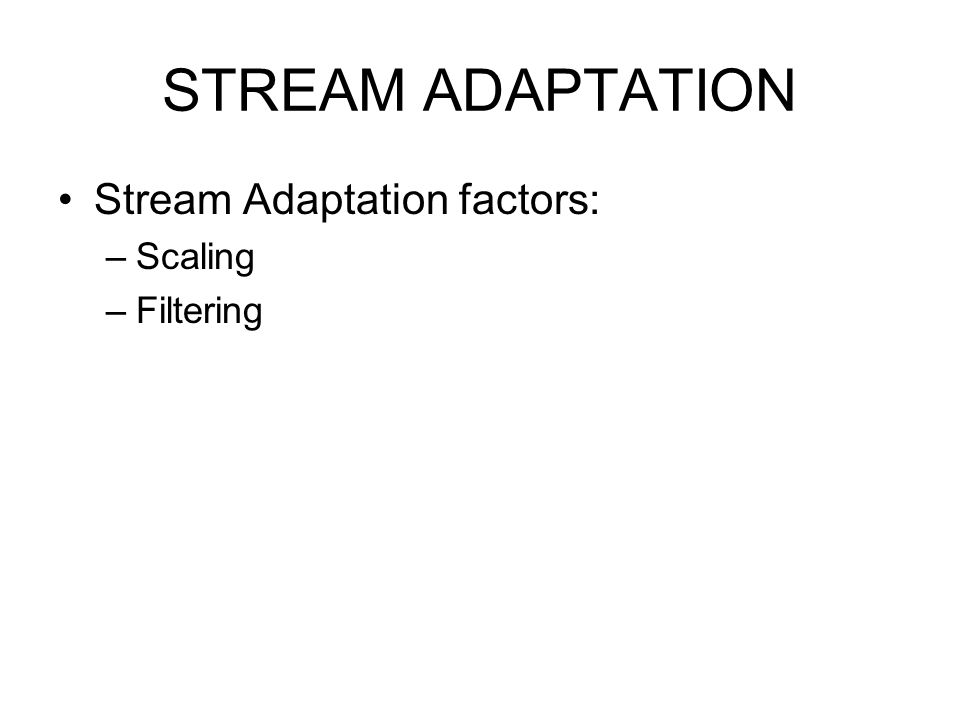 STREAM ADAPTATION Stream Adaptation factors: –Scaling –Filtering