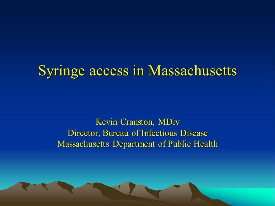 Syringe access in Massachusetts Kevin Cranston, MDiv Director, Bureau of Infectious Disease Massachusetts Department of Public Health