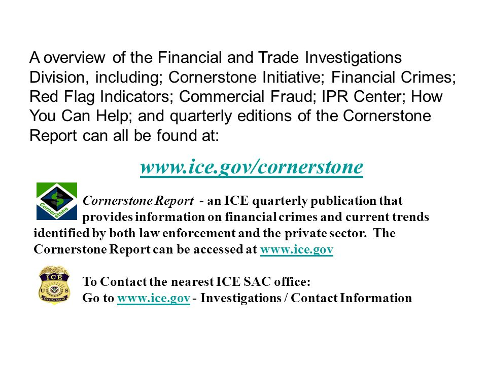 ICE / Cornerstone Website www.ice.gov/cornerstone Cornerstone Report - an ICE quarterly publication that provides information on financial crimes and current trends identified by both law enforcement and the private sector.