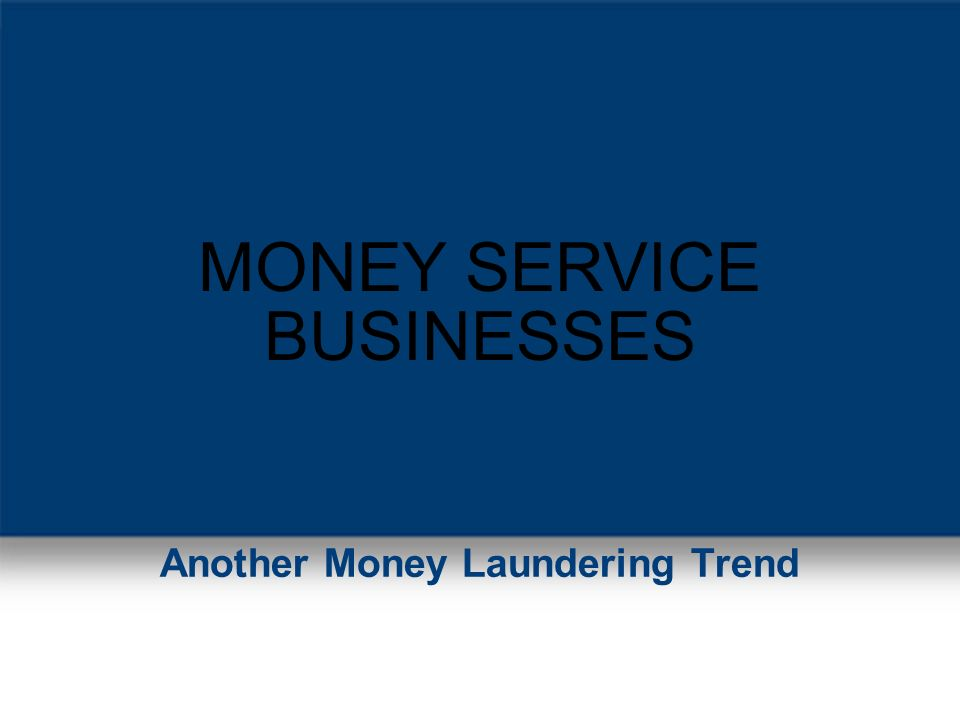 MONEY SERVICE BUSINESSES Another Money Laundering Trend