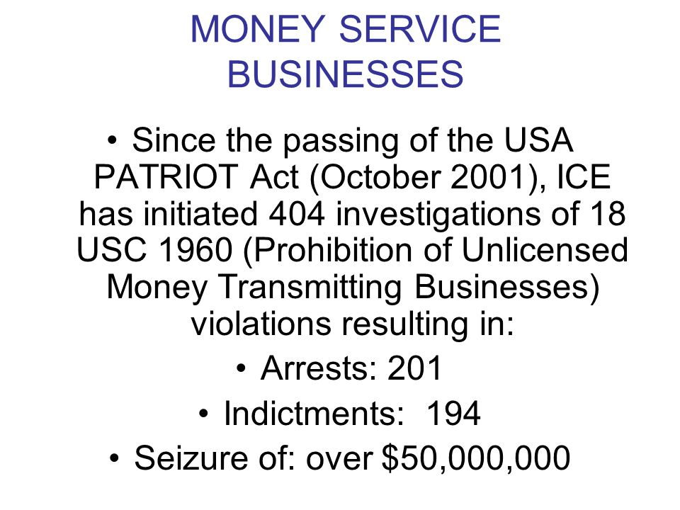 MONEY SERVICE BUSINESSES Since the passing of the USA PATRIOT Act (October 2001), ICE has initiated 404 investigations of 18 USC 1960 (Prohibition of Unlicensed Money Transmitting Businesses) violations resulting in: Arrests: 201 Indictments: 194 Seizure of: over $50,000,000
