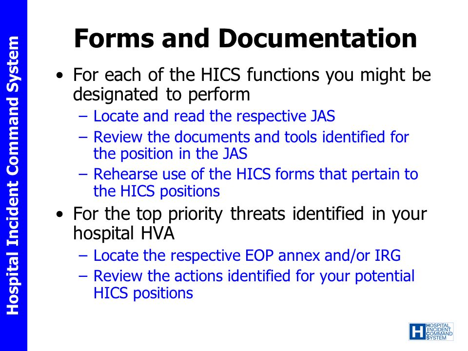 Hospital Incident Command System Forms and Documentation For each of the HICS functions you might be designated to perform –Locate and read the respective JAS –Review the documents and tools identified for the position in the JAS –Rehearse use of the HICS forms that pertain to the HICS positions For the top priority threats identified in your hospital HVA –Locate the respective EOP annex and/or IRG –Review the actions identified for your potential HICS positions