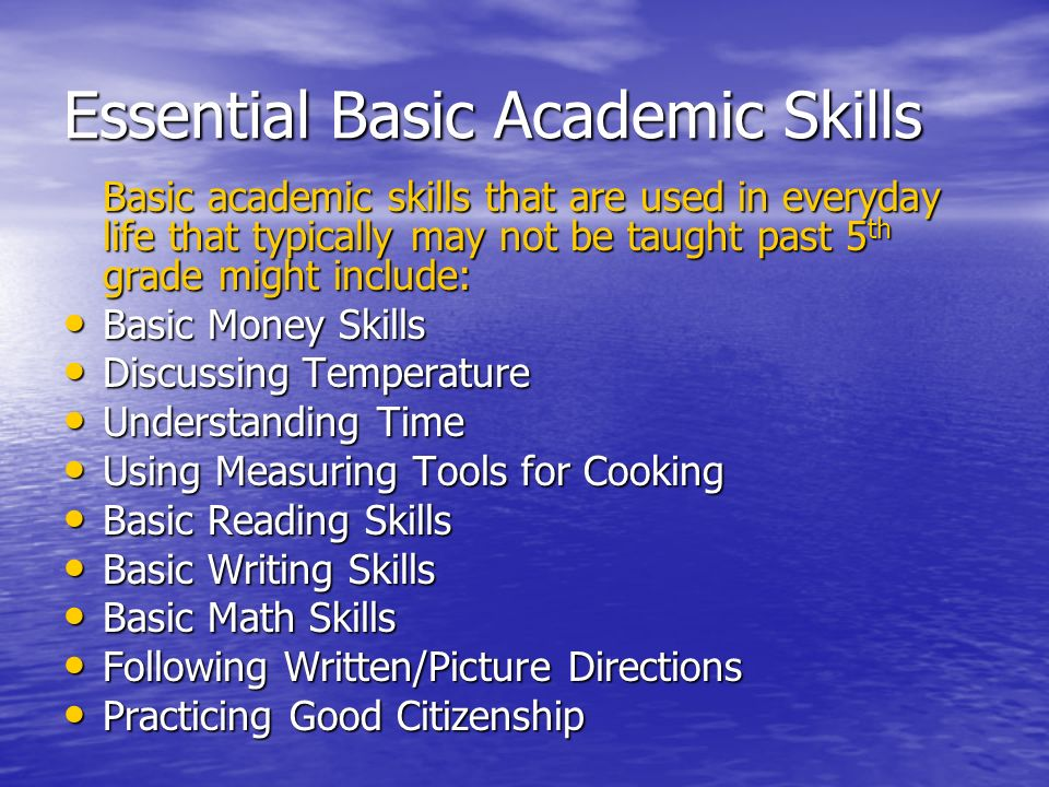 Essential Basic Academic Skills Basic academic skills that are used in everyday life that typically may not be taught past 5 th grade might include: B