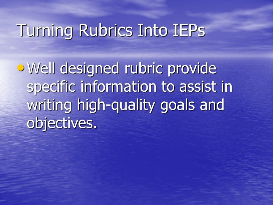 Turning Rubrics Into IEPs Well designed rubric provide specific information to assist in writing high-quality goals and objectives. Well designed rubr