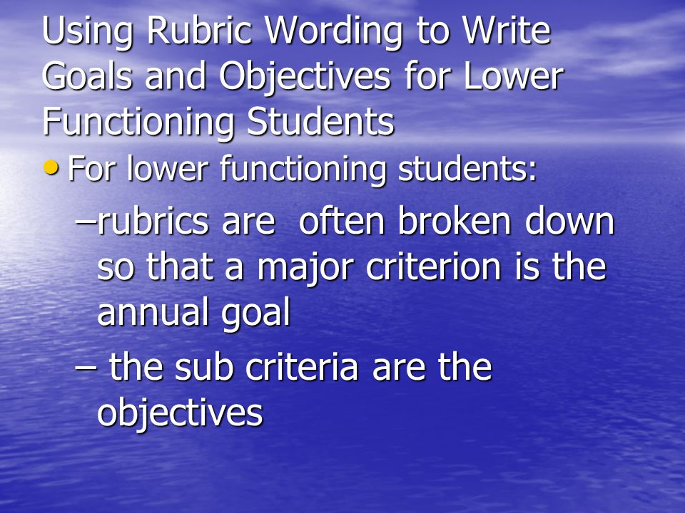 Using Rubric Wording to Write Goals and Objectives for Lower Functioning Students For lower functioning students: For lower functioning students: –rub