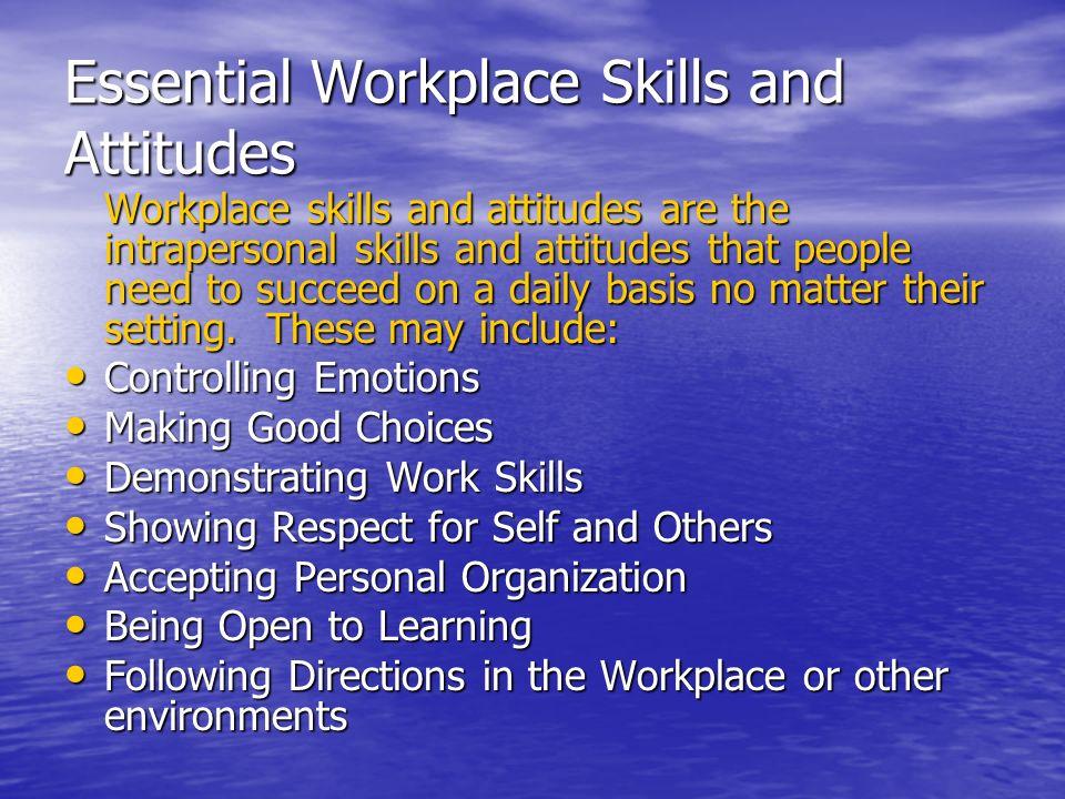 Essential Workplace Skills and Attitudes Workplace skills and attitudes are the intrapersonal skills and attitudes that people need to succeed on a da