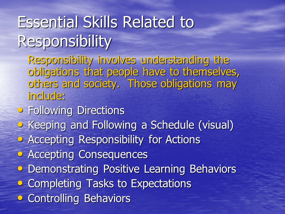 Essential Skills Related to Responsibility Responsibility involves understanding the obligations that people have to themselves, others and society. T