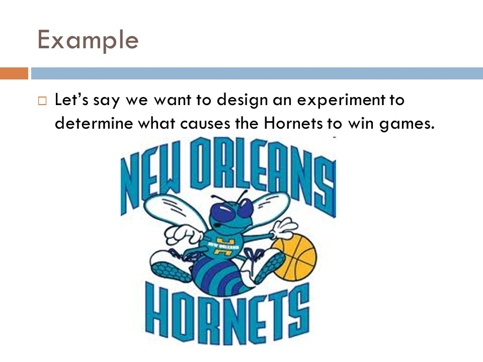 Example Lets say we want to design an experiment to determine what causes the Hornets to win games.