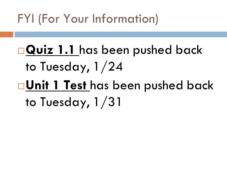 FYI (For Your Information) Quiz 1.1 has been pushed back to Tuesday, 1/24 Unit 1 Test has been pushed back to Tuesday, 1/31
