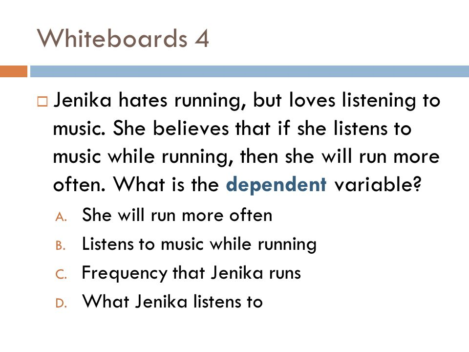 Whiteboards 4 Jenika hates running, but loves listening to music. She believes that if she listens to music while running, then she will run more ofte