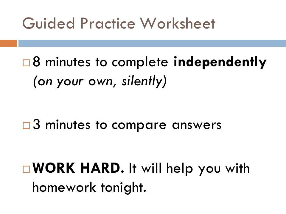 Guided Practice Worksheet 8 minutes to complete independently (on your own, silently) 3 minutes to compare answers WORK HARD. It will help you with ho