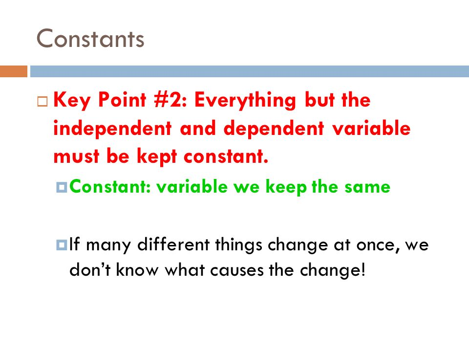 Constants Key Point #2: Everything but the independent and dependent variable must be kept constant. Constant: variable we keep the same If many diffe