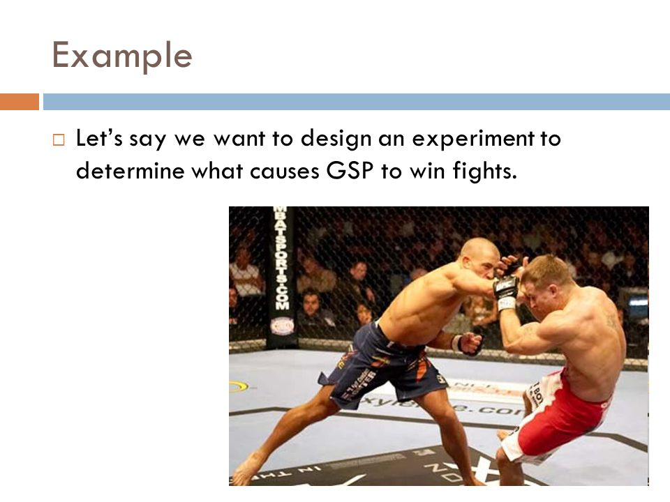 Example Lets say we want to design an experiment to determine what causes GSP to win fights.