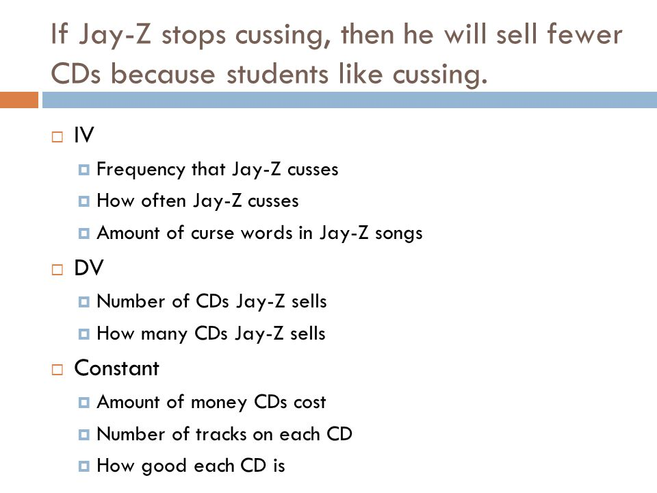 If Jay-Z stops cussing, then he will sell fewer CDs because students like cussing. IV Frequency that Jay-Z cusses How often Jay-Z cusses Amount of cur
