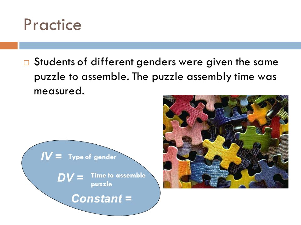 Practice Students of different genders were given the same puzzle to assemble. The puzzle assembly time was measured. IV = DV = Constant = Type of gen