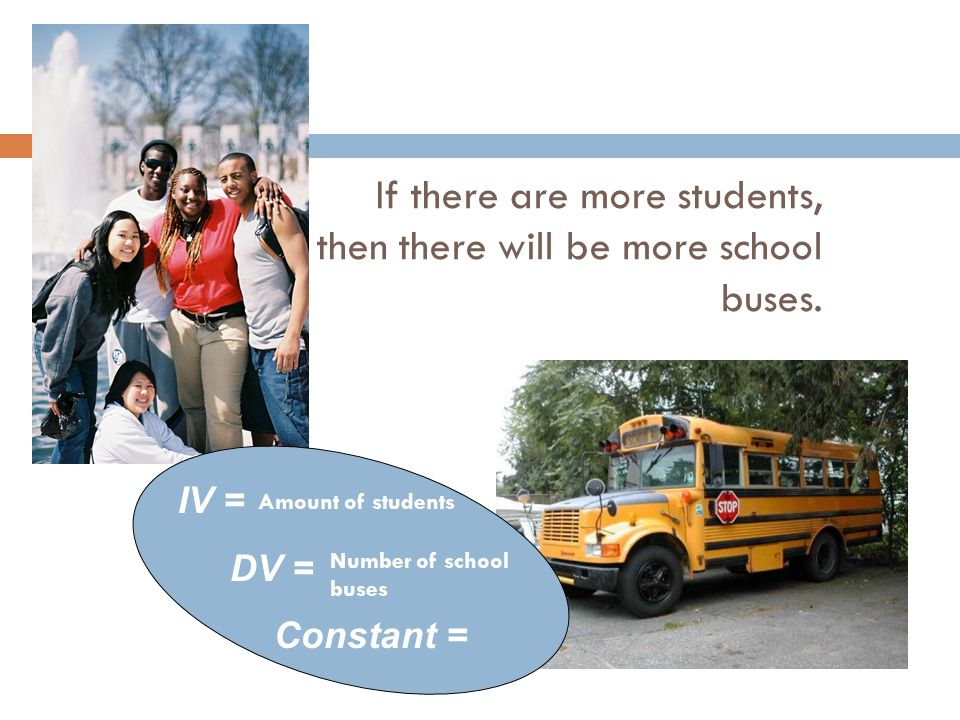 If there are more students, then there will be more school buses. IV = DV = Constant = Amount of students Number of school buses