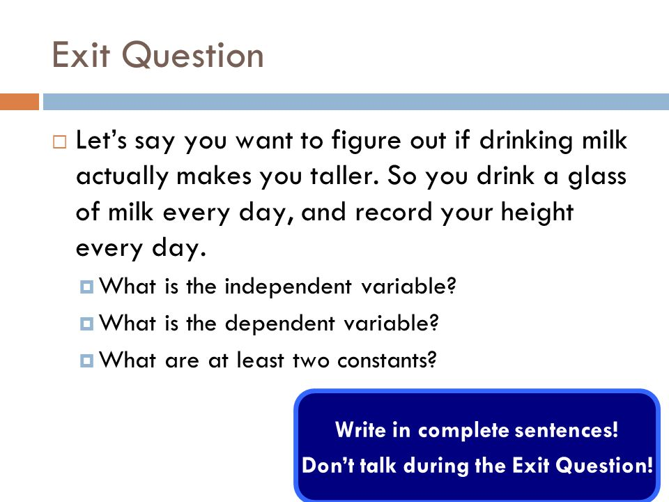 Exit Question Lets say you want to figure out if drinking milk actually makes you taller. So you drink a glass of milk every day, and record your heig