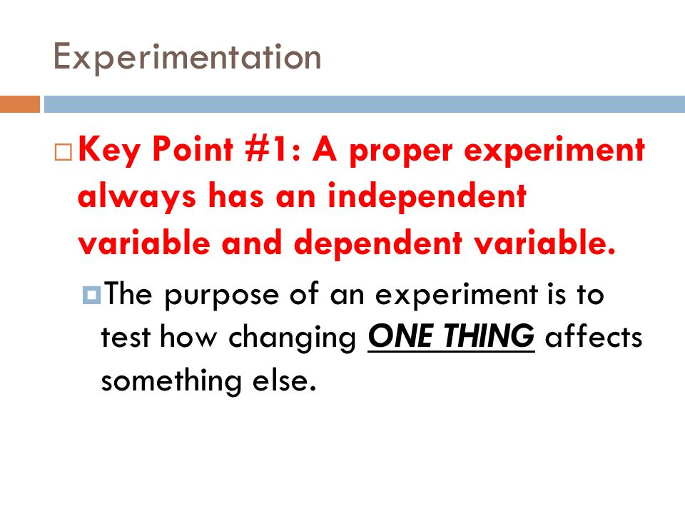 Experimentation Key Point #1: A proper experiment always has an independent variable and dependent variable. The purpose of an experiment is to test h