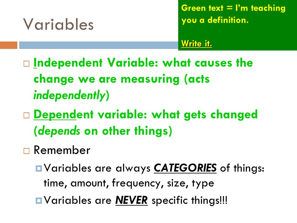 Variables Independent Variable: what causes the change we are measuring (acts independently) Dependent variable: what gets changed (depends on other t