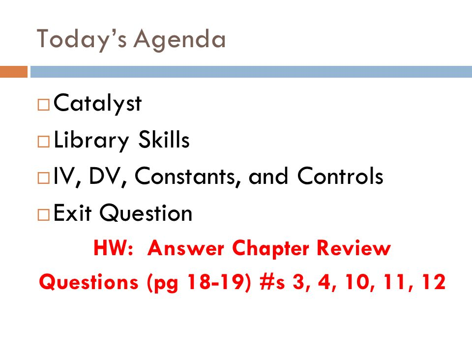 Todays Agenda Catalyst Library Skills IV, DV, Constants, and Controls Exit Question HW: Answer Chapter Review Questions (pg 18-19) #s 3, 4, 10, 11, 12