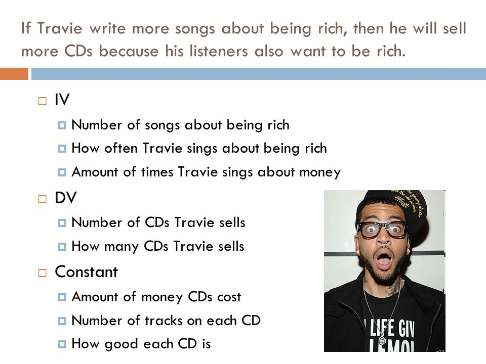 If Travie write more songs about being rich, then he will sell more CDs because his listeners also want to be rich.