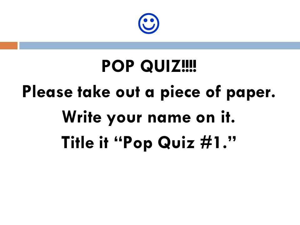 POP QUIZ!!!! Please take out a piece of paper. Write your name on it. Title it Pop Quiz #1.