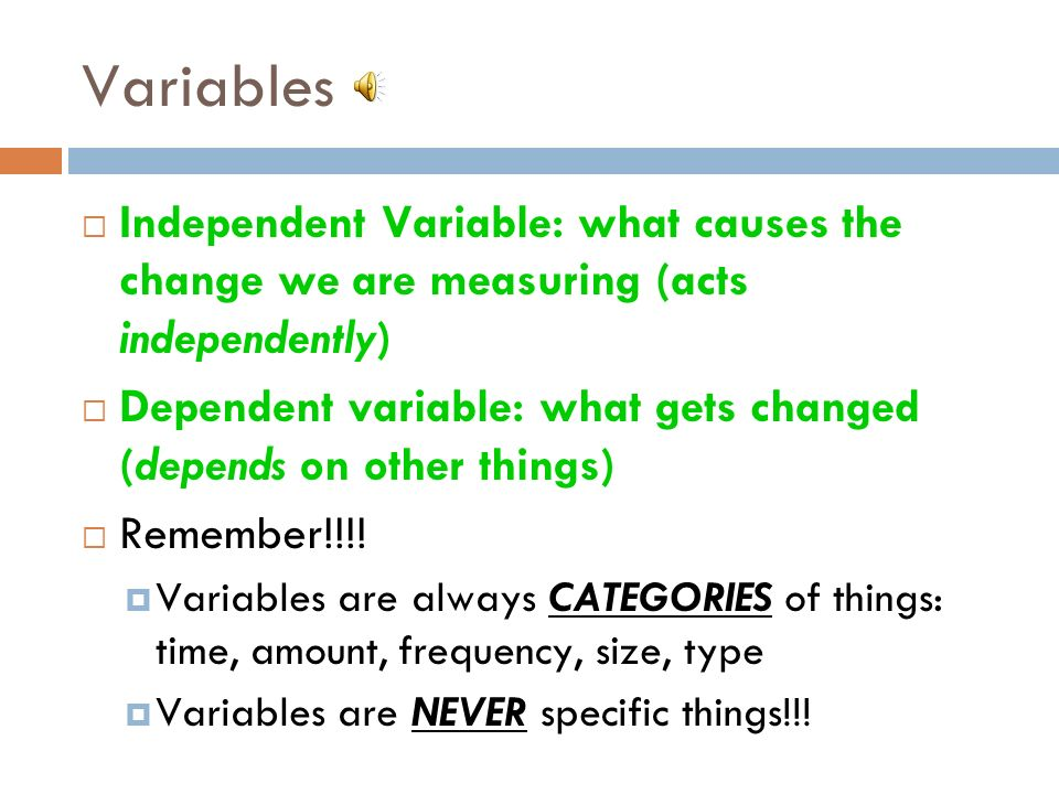 Variables Independent Variable: what causes the change we are measuring (acts independently) Dependent variable: what gets changed (depends on other things) Remember!!!.