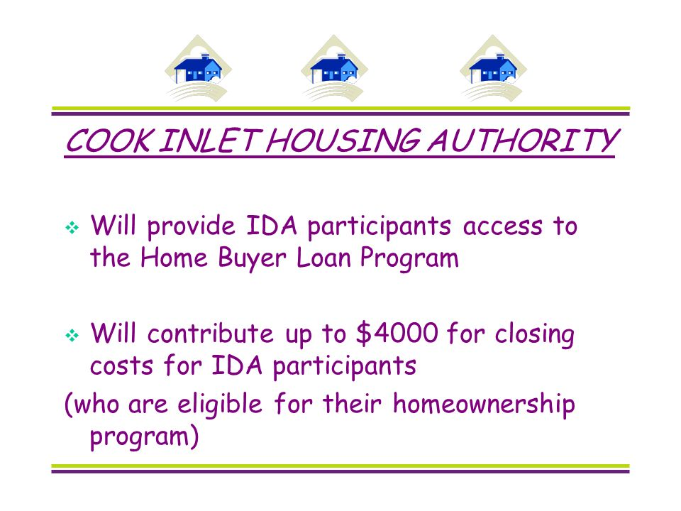 COOK INLET HOUSING AUTHORITY Will provide IDA participants access to the Home Buyer Loan Program Will contribute up to $4000 for closing costs for IDA participants (who are eligible for their homeownership program)
