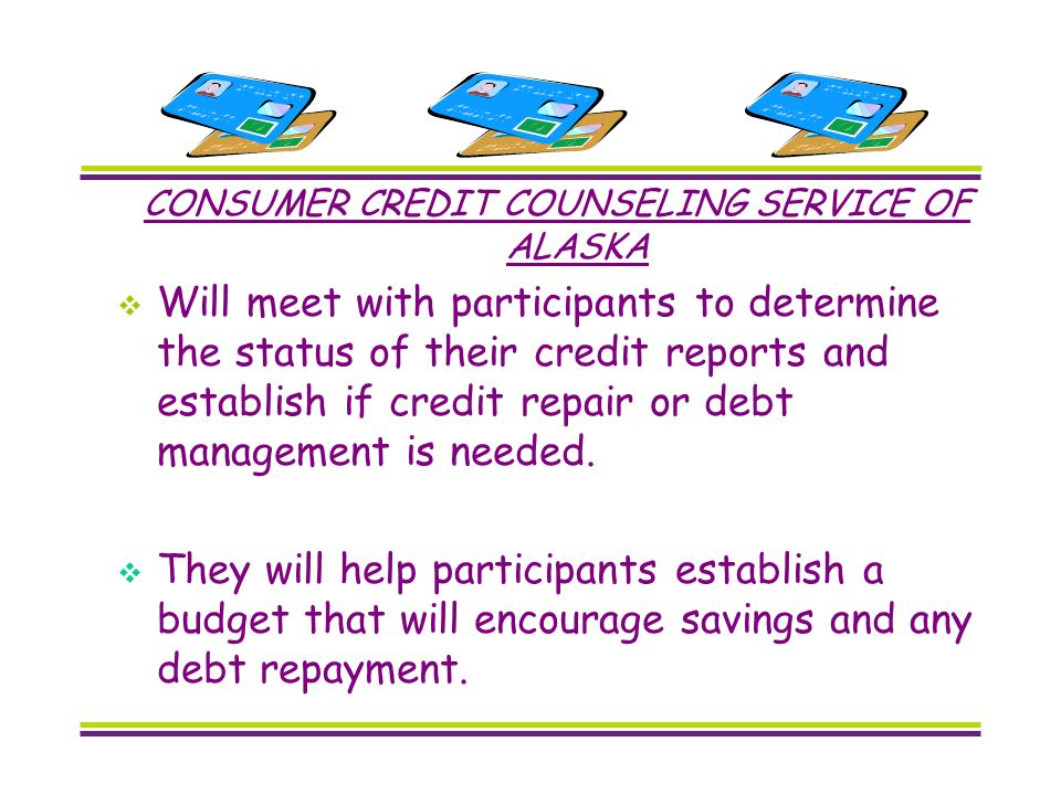 CONSUMER CREDIT COUNSELING SERVICE OF ALASKA Will meet with participants to determine the status of their credit reports and establish if credit repair or debt management is needed.