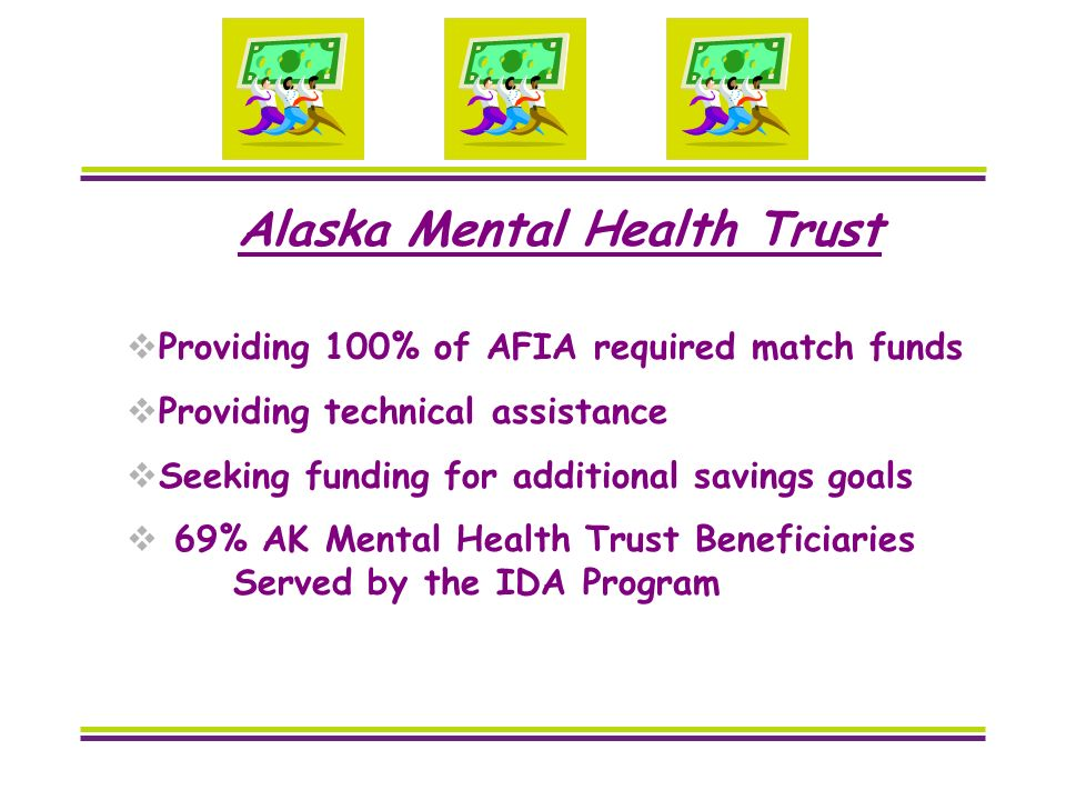 Alaska Mental Health Trust Providing 100% of AFIA required match funds Providing technical assistance Seeking funding for additional savings goals 69% AK Mental Health Trust Beneficiaries Served by the IDA Program