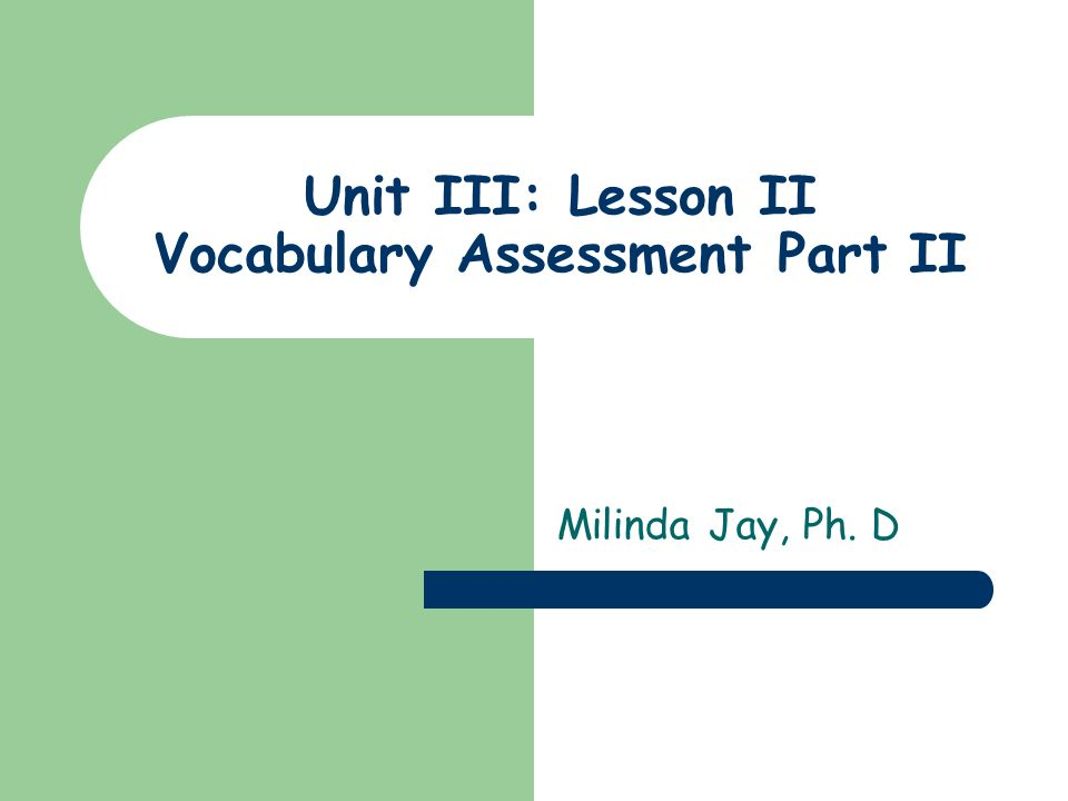 Unit III: Lesson II Vocabulary Assessment Part II Milinda Jay, Ph. D