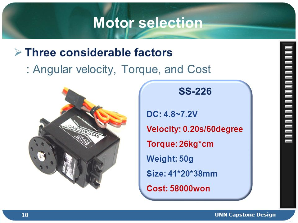 Motor selection Three considerable factors : Angular velocity, Torque, and Cost SS-226 DC: 4.8~7.2V Velocity: 0.20s/60degree Torque: 26kg*cm Weight: 5