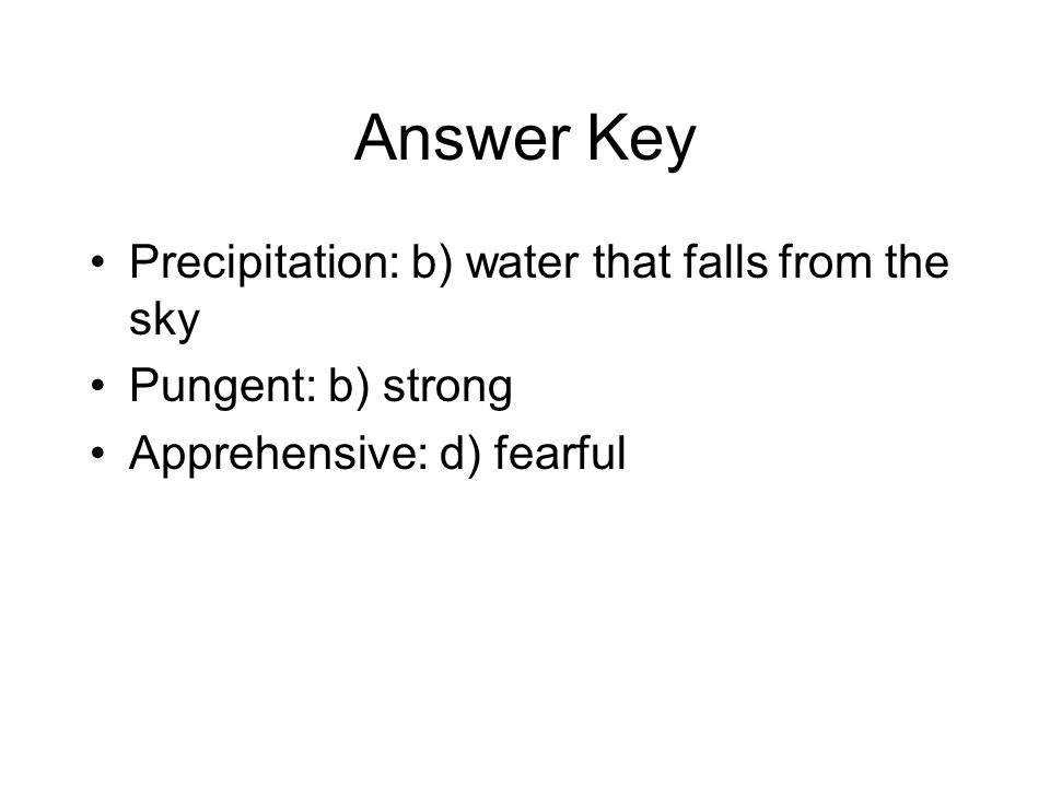Answer Key Precipitation: b) water that falls from the sky Pungent: b) strong Apprehensive: d) fearful