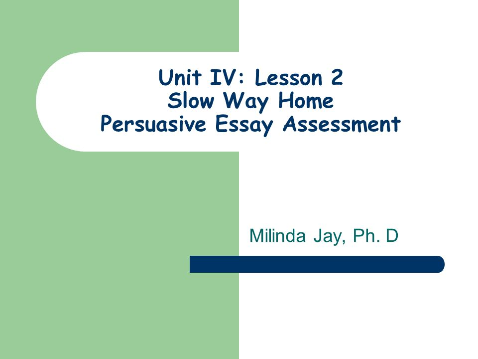 Unit IV: Lesson 2 Slow Way Home Persuasive Essay Assessment Milinda Jay, Ph. D