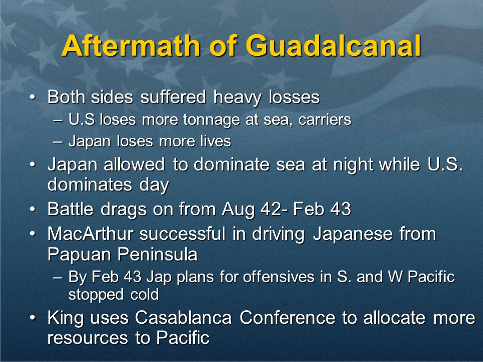 Aftermath of Guadalcanal Both sides suffered heavy lossesBoth sides suffered heavy losses –U.S loses more tonnage at sea, carriers –Japan loses more l
